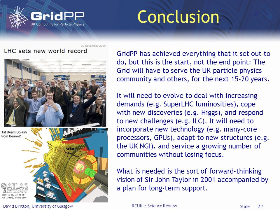 Slide Conclusion David Britton, University of Glasgow 27 GridPP has achieved everything that it set out to do, but this is the start, not the end point: The Grid will have to serve the UK particle physics community and others, for the next 15-20 years.