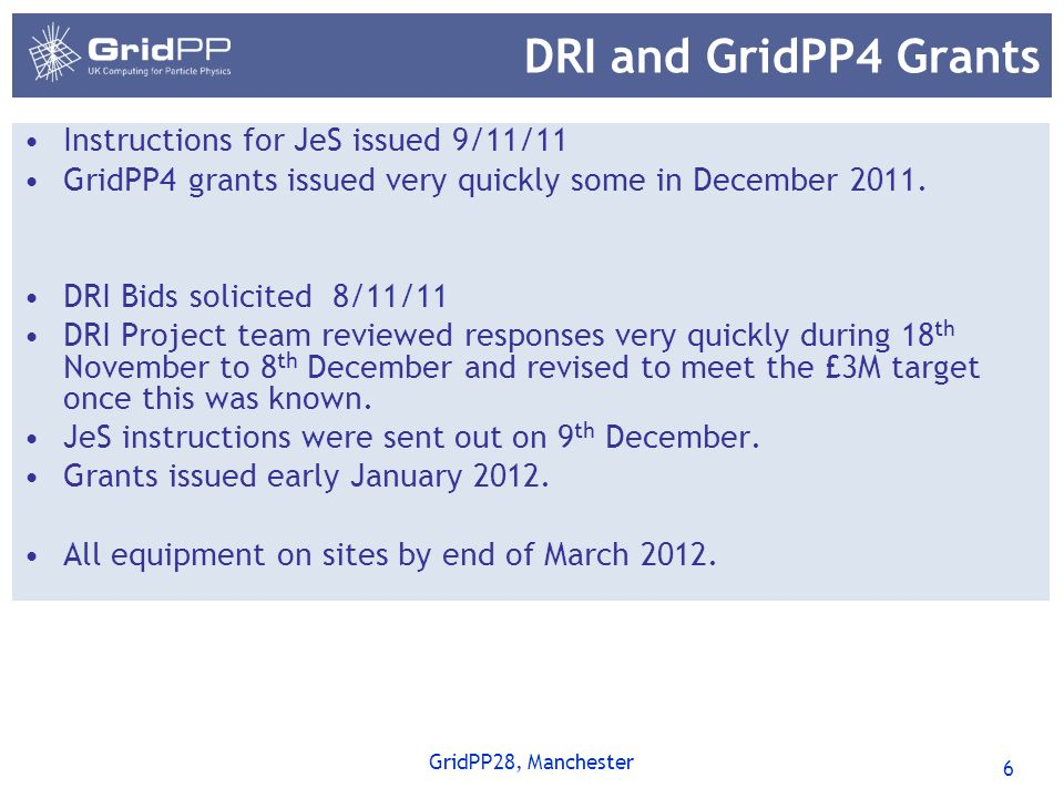 6 GridPP28, Manchester DRI and GridPP4 Grants Instructions for JeS issued 9/11/11 GridPP4 grants issued very quickly some in December 2011.