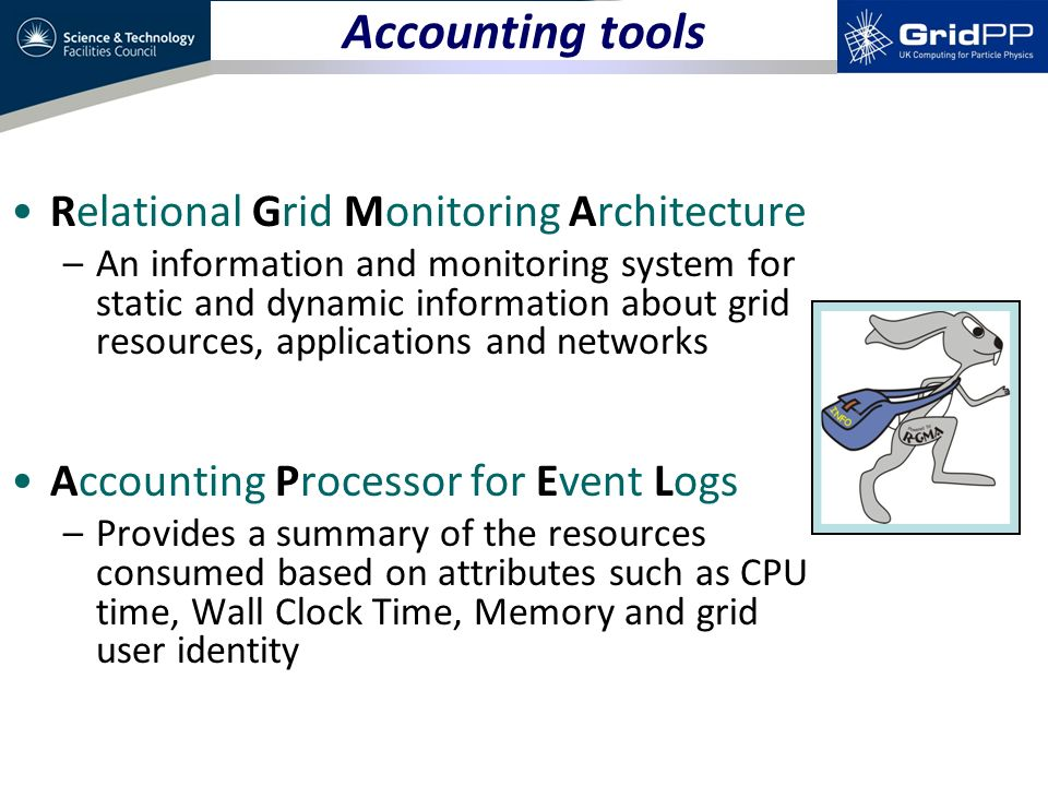 Relational Grid Monitoring Architecture –An information and monitoring system for static and dynamic information about grid resources, applications and networks Accounting Processor for Event Logs –Provides a summary of the resources consumed based on attributes such as CPU time, Wall Clock Time, Memory and grid user identity Accounting tools