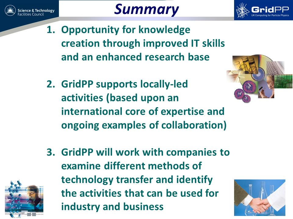 Summary 1.Opportunity for knowledge creation through improved IT skills and an enhanced research base 2.GridPP supports locally-led activities (based upon an international core of expertise and ongoing examples of collaboration) 3.GridPP will work with companies to examine different methods of technology transfer and identify the activities that can be used for industry and business