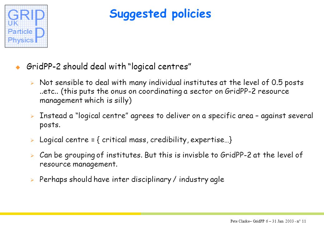 Pete Clarke– GridPP 6 – 31 Jan 2003 - n° 11 Suggested policies u GridPP-2 should deal with logical centres Not sensible to deal with many individual institutes at the level of 0.5 posts..etc..