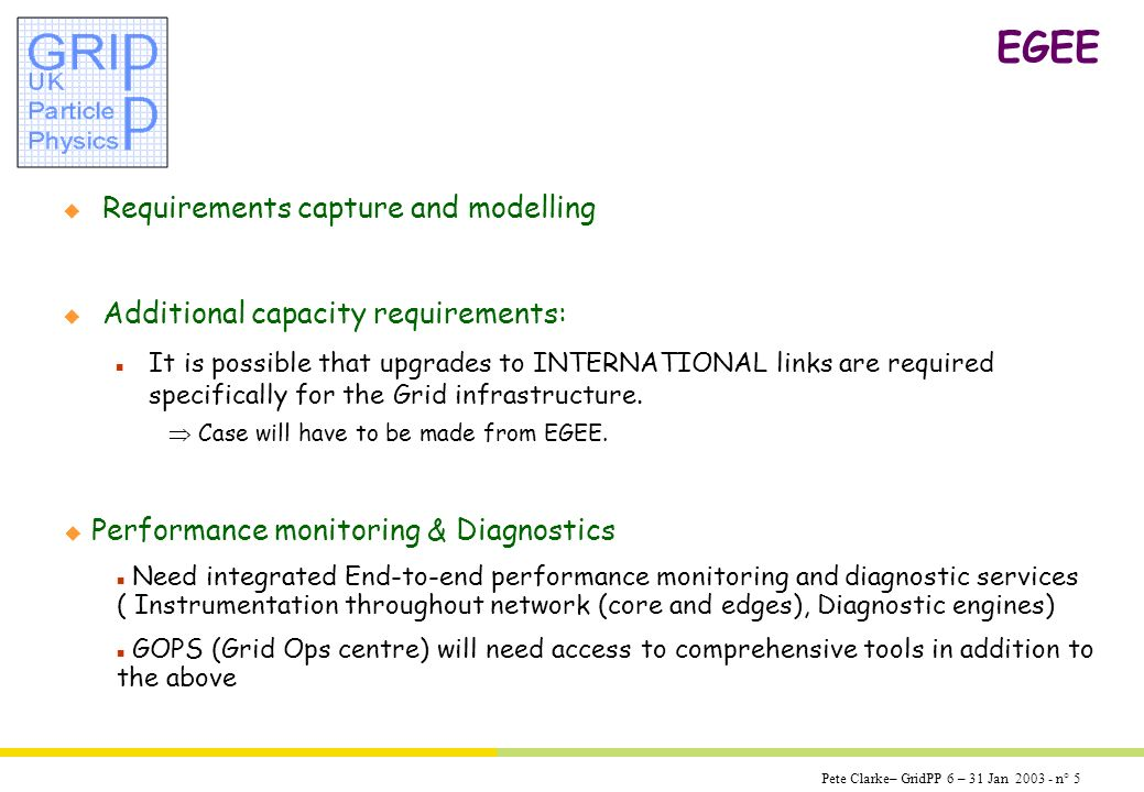 Pete Clarke– GridPP 6 – 31 Jan 2003 - n° 5 EGEE u Additional capacity requirements: n It is possible that upgrades to INTERNATIONAL links are required specifically for the Grid infrastructure.
