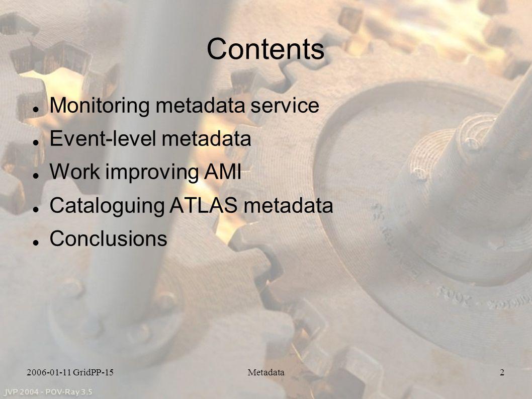 2006-01-11 GridPP-15Metadata2 Contents Monitoring metadata service Event-level metadata Work improving AMI Cataloguing ATLAS metadata Conclusions
