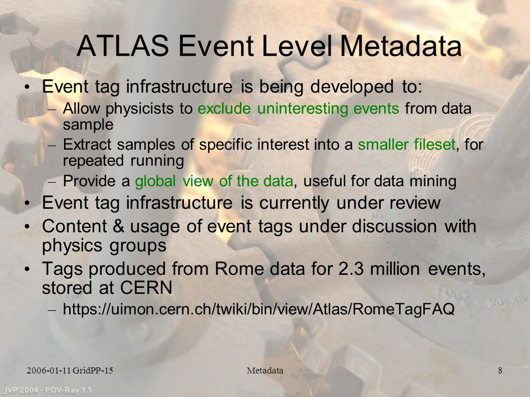 2006-01-11 GridPP-15Metadata8 ATLAS Event Level Metadata Event tag infrastructure is being developed to: – Allow physicists to exclude uninteresting events from data sample – Extract samples of specific interest into a smaller fileset, for repeated running – Provide a global view of the data, useful for data mining Event tag infrastructure is currently under review Content & usage of event tags under discussion with physics groups Tags produced from Rome data for 2.3 million events, stored at CERN – https://uimon.cern.ch/twiki/bin/view/Atlas/RomeTagFAQ