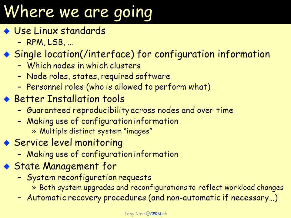 CERN.ch Where we are going Use Linux standards –RPM, LSB, … Single location(/interface) for configuration information –Which nodes in which clusters –Node roles, states, required software –Personnel roles (who is allowed to perform what) Better Installation tools –Guaranteed reproducibility across nodes and over time –Making use of configuration information »Multiple distinct system images Service level monitoring –Making use of configuration information State Management for –System reconfiguration requests »Both system upgrades and reconfigurations to reflect workload changes –Automatic recovery procedures (and non-automatic if necessary…)