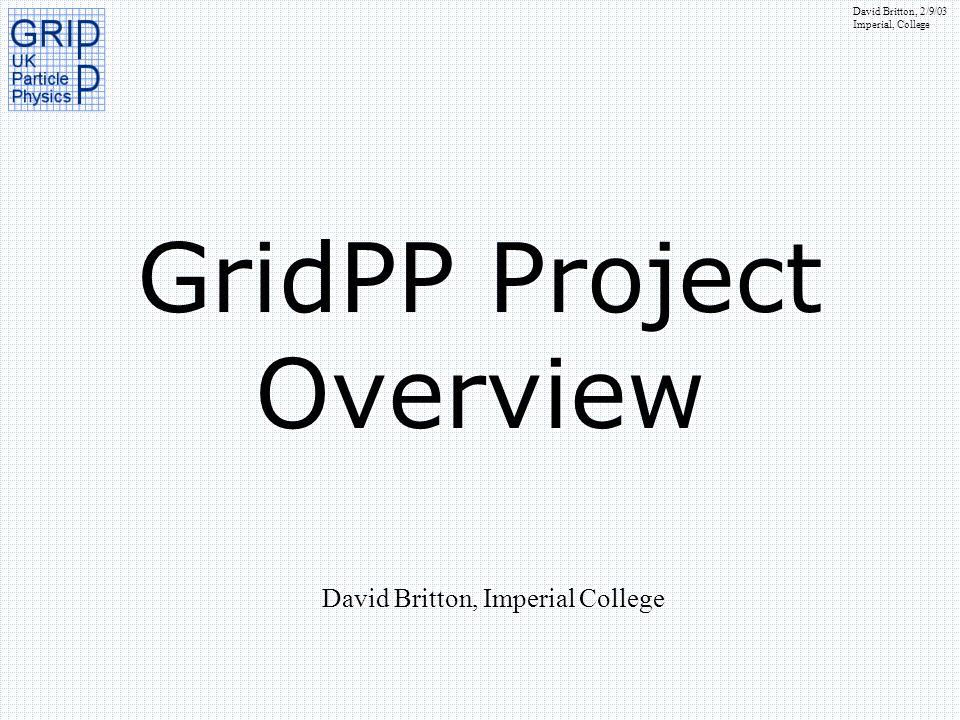 David Britton, 2/9/03 Imperial, College GridPP Project Overview David Britton, Imperial College