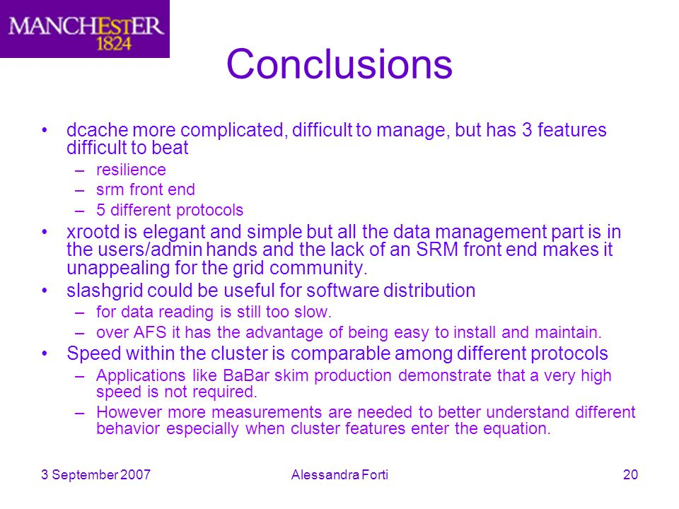 3 September 2007Alessandra Forti20 Conclusions dcache more complicated, difficult to manage, but has 3 features difficult to beat –resilience –srm front end –5 different protocols xrootd is elegant and simple but all the data management part is in the users/admin hands and the lack of an SRM front end makes it unappealing for the grid community.