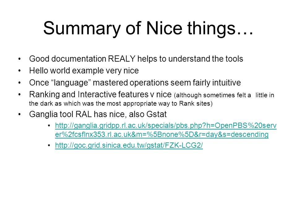Summary of Nice things… Good documentation REALY helps to understand the tools Hello world example very nice Once language mastered operations seem fairly intuitive Ranking and Interactive features v nice (although sometimes felt a little in the dark as which was the most appropriate way to Rank sites) Ganglia tool RAL has nice, also Gstat http://ganglia.gridpp.rl.ac.uk/specials/pbs.php?h=OpenPBS%20serv er%2fcsflnx353.rl.ac.uk&m=%5Bnone%5D&r=day&s=descendinghttp://ganglia.gridpp.rl.ac.uk/specials/pbs.php?h=OpenPBS%20serv er%2fcsflnx353.rl.ac.uk&m=%5Bnone%5D&r=day&s=descending http://goc.grid.sinica.edu.tw/gstat/FZK-LCG2/