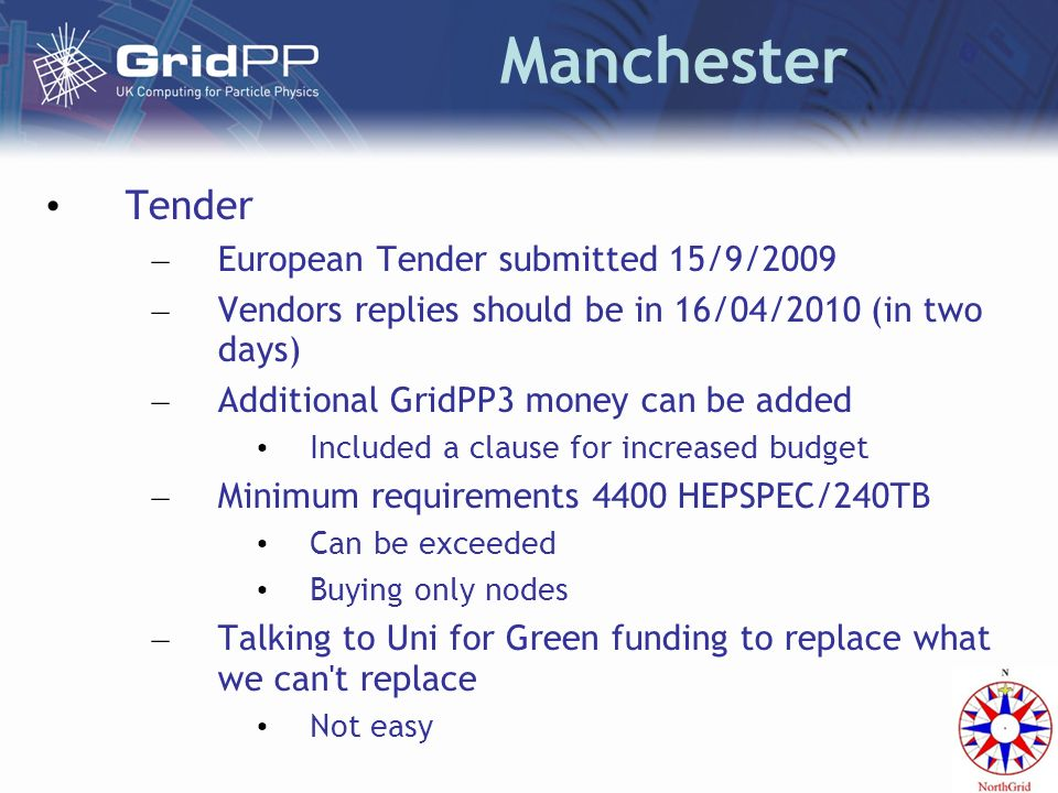 Manchester Tender – European Tender submitted 15/9/2009 – Vendors replies should be in 16/04/2010 (in two days) – Additional GridPP3 money can be added Included a clause for increased budget – Minimum requirements 4400 HEPSPEC/240TB Can be exceeded Buying only nodes – Talking to Uni for Green funding to replace what we can t replace Not easy
