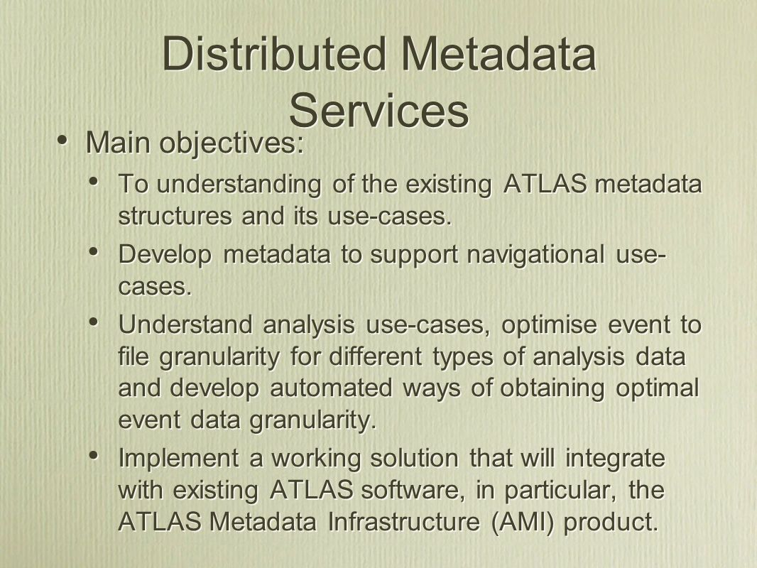 Distributed Metadata Services Main objectives: To understanding of the existing ATLAS metadata structures and its use-cases.