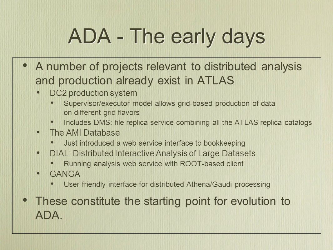 ADA - The early days A number of projects relevant to distributed analysis and production already exist in ATLAS DC2 production system Supervisor/executor model allows grid-based production of data on different grid flavors Includes DMS: file replica service combining all the ATLAS replica catalogs The AMI Database Just introduced a web service interface to bookkeeping DIAL: Distributed Interactive Analysis of Large Datasets Running analysis web service with ROOT-based client GANGA User-friendly interface for distributed Athena/Gaudi processing These constitute the starting point for evolution to ADA.