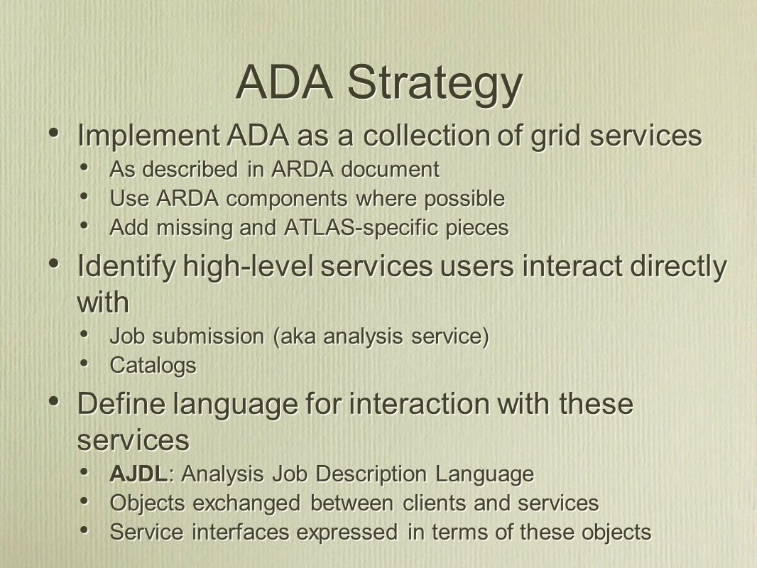 ADA Strategy Implement ADA as a collection of grid services As described in ARDA document Use ARDA components where possible Add missing and ATLAS-specific pieces Identify high-level services users interact directly with Job submission (aka analysis service) Catalogs Define language for interaction with these services AJDL: Analysis Job Description Language Objects exchanged between clients and services Service interfaces expressed in terms of these objects Implement ADA as a collection of grid services As described in ARDA document Use ARDA components where possible Add missing and ATLAS-specific pieces Identify high-level services users interact directly with Job submission (aka analysis service) Catalogs Define language for interaction with these services AJDL: Analysis Job Description Language Objects exchanged between clients and services Service interfaces expressed in terms of these objects
