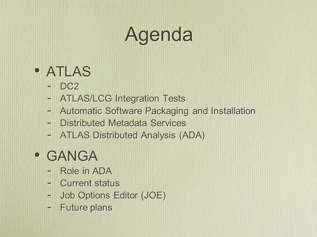 Agenda ATLAS - DC2 - ATLAS/LCG Integration Tests - Automatic Software Packaging and Installation - Distributed Metadata Services - ATLAS Distributed Analysis (ADA) GANGA - Role in ADA - Current status - Job Options Editor (JOE) - Future plans ATLAS - DC2 - ATLAS/LCG Integration Tests - Automatic Software Packaging and Installation - Distributed Metadata Services - ATLAS Distributed Analysis (ADA) GANGA - Role in ADA - Current status - Job Options Editor (JOE) - Future plans