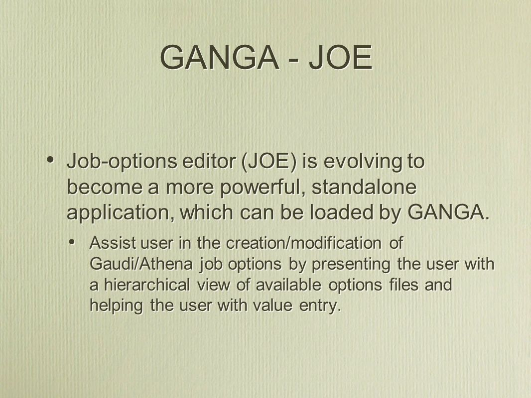 GANGA - JOE Job-options editor (JOE) is evolving to become a more powerful, standalone application, which can be loaded by GANGA.