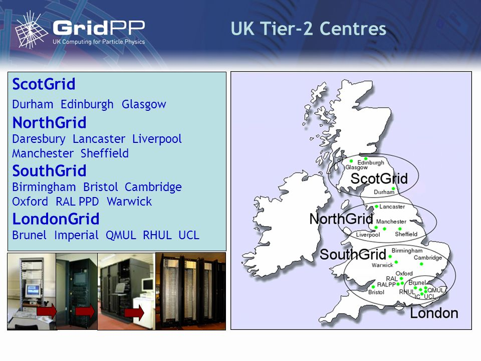 UK Tier-2 Centres ScotGrid Durham Edinburgh Glasgow NorthGrid Daresbury Lancaster Liverpool Manchester Sheffield SouthGrid Birmingham Bristol Cambridge Oxford RAL PPD Warwick LondonGrid Brunel Imperial QMUL RHUL UCL
