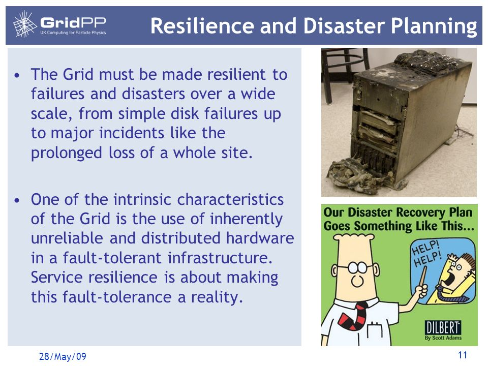 11 Resilience and Disaster Planning The Grid must be made resilient to failures and disasters over a wide scale, from simple disk failures up to major incidents like the prolonged loss of a whole site.