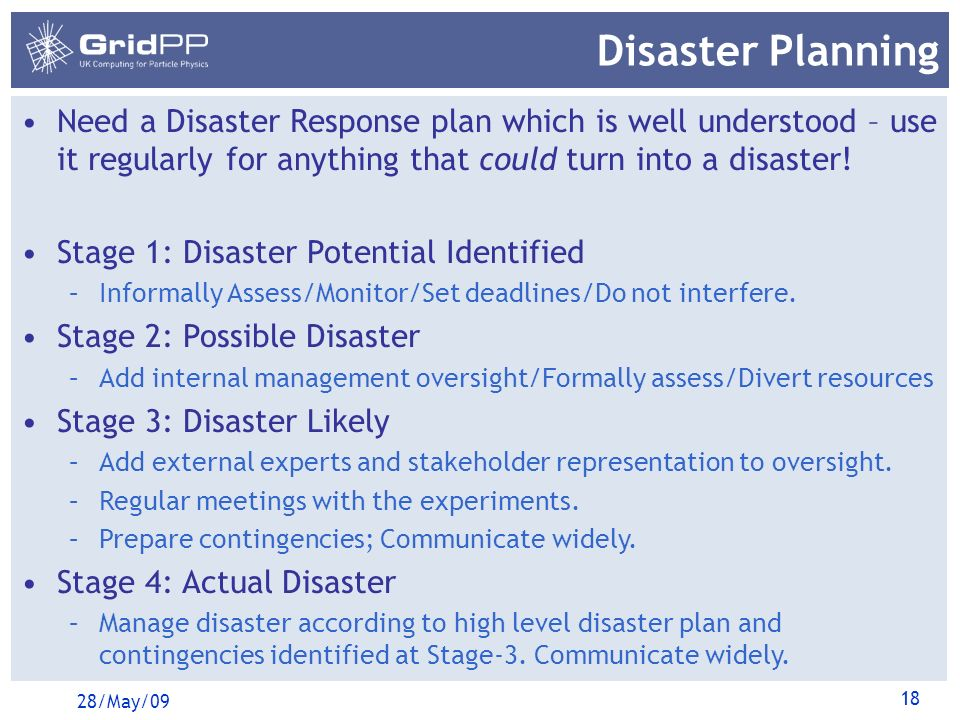 18 Disaster Planning 28/May/09 Need a Disaster Response plan which is well understood – use it regularly for anything that could turn into a disaster!