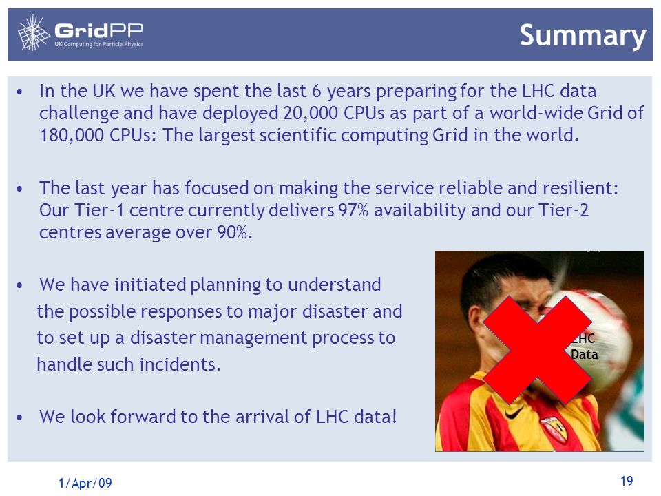19 Summary In the UK we have spent the last 6 years preparing for the LHC data challenge and have deployed 20,000 CPUs as part of a world-wide Grid of 180,000 CPUs: The largest scientific computing Grid in the world.