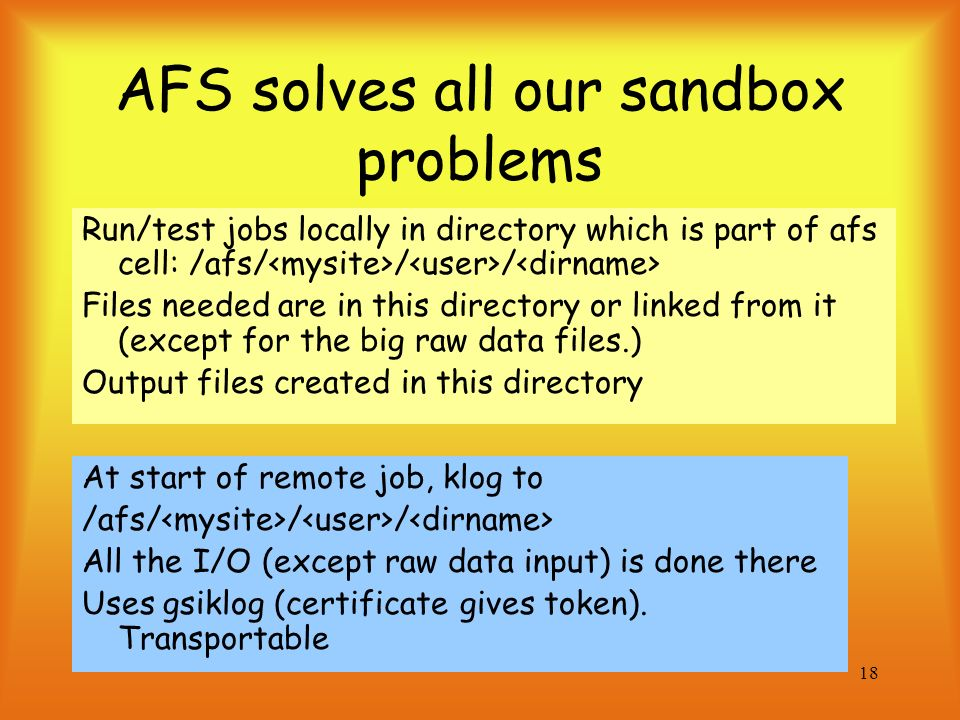 18 AFS solves all our sandbox problems Run/test jobs locally in directory which is part of afs cell: /afs/ / / Files needed are in this directory or linked from it (except for the big raw data files.) Output files created in this directory At start of remote job, klog to /afs/ / / All the I/O (except raw data input) is done there Uses gsiklog (certificate gives token).