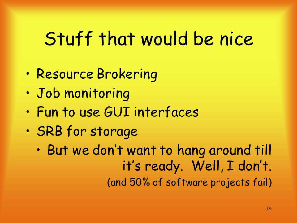 19 Stuff that would be nice Resource Brokering Job monitoring Fun to use GUI interfaces SRB for storage But we dont want to hang around till its ready.