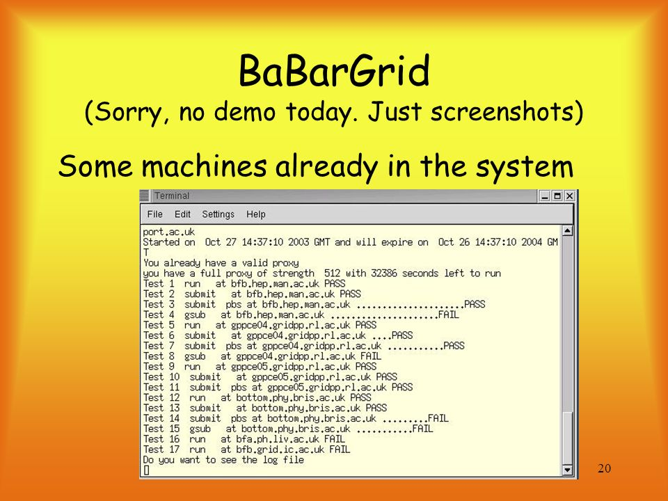 20 BaBarGrid (Sorry, no demo today. Just screenshots) Some machines already in the system