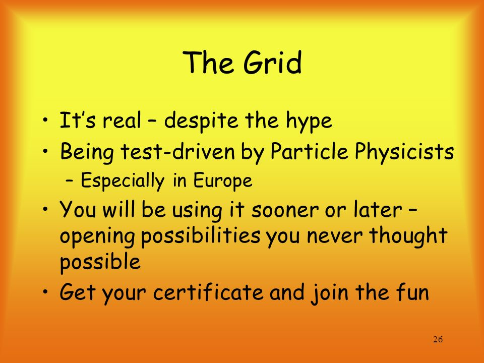 26 The Grid Its real – despite the hype Being test-driven by Particle Physicists –Especially in Europe You will be using it sooner or later – opening possibilities you never thought possible Get your certificate and join the fun