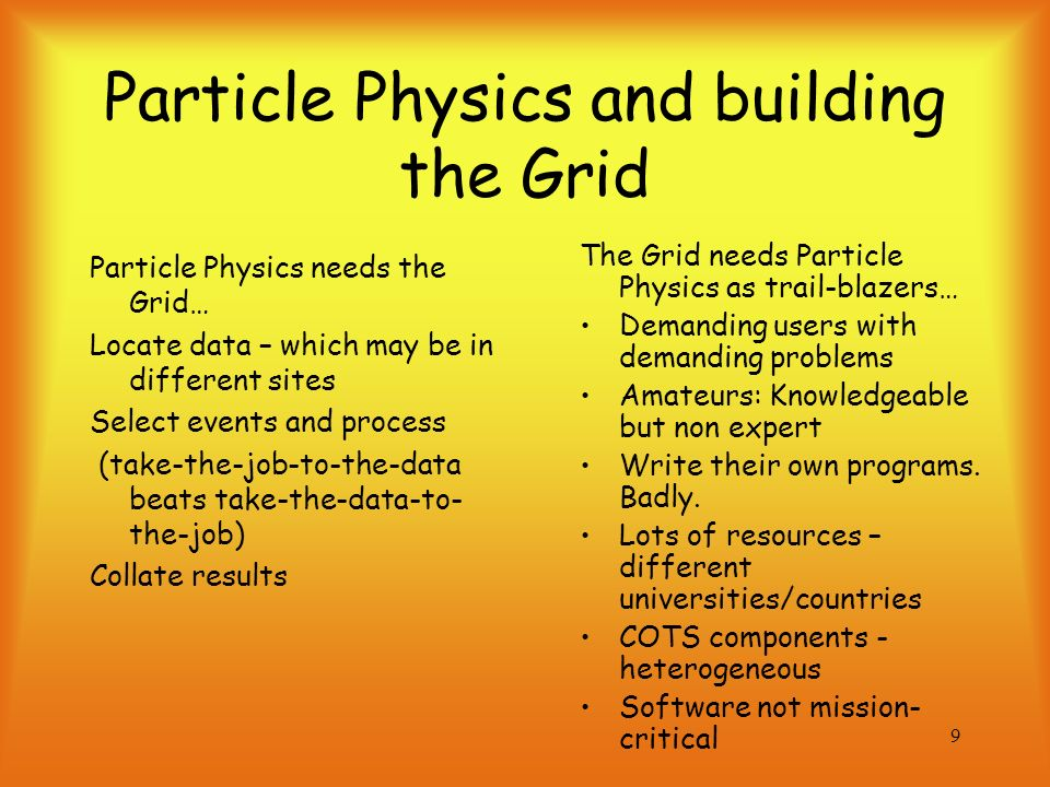 9 Particle Physics and building the Grid The Grid needs Particle Physics as trail-blazers… Demanding users with demanding problems Amateurs: Knowledgeable but non expert Write their own programs.