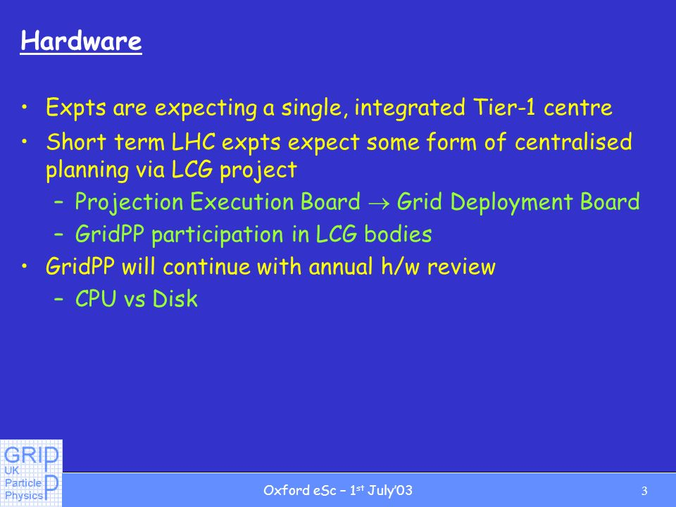 3Oxford eSc – 1 st July03 Hardware Expts are expecting a single, integrated Tier-1 centre Short term LHC expts expect some form of centralised planning via LCG project –Projection Execution Board Grid Deployment Board –GridPP participation in LCG bodies GridPP will continue with annual h/w review –CPU vs Disk
