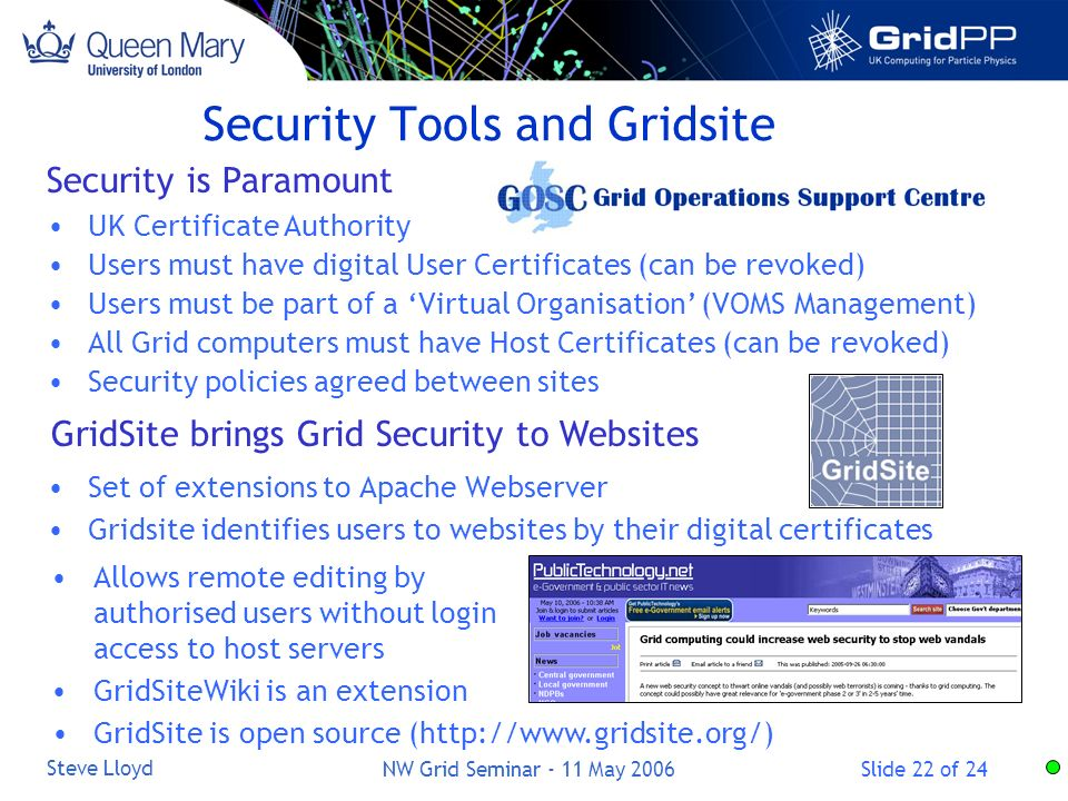Slide 22 of 24 Steve Lloyd NW Grid Seminar - 11 May 2006 Security Tools and Gridsite Set of extensions to Apache Webserver Gridsite identifies users to websites by their digital certificates GridSite brings Grid Security to Websites Security is Paramount UK Certificate Authority Users must have digital User Certificates (can be revoked) Users must be part of a Virtual Organisation (VOMS Management) All Grid computers must have Host Certificates (can be revoked) Security policies agreed between sites Allows remote editing by authorised users without login access to host servers GridSiteWiki is an extension GridSite is open source (http://www.gridsite.org/)