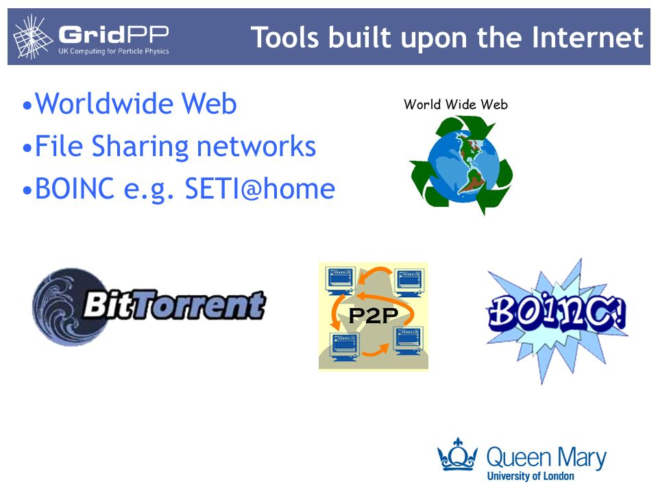 Your university or experiment logo here Tools built upon the Internet Worldwide Web File Sharing networks BOINC e.g. SETI@home