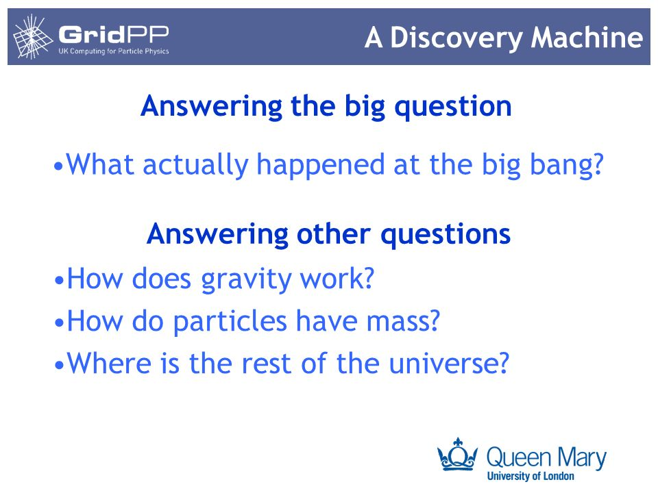 Your university or experiment logo here What actually happened at the big bang? Answering other questions How does gravity work? How do particles have