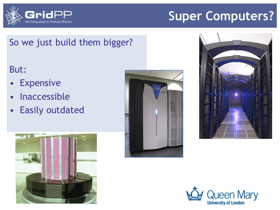 Your university or experiment logo here Super Computers? So we just build them bigger? But: Expensive Inaccessible Easily outdated