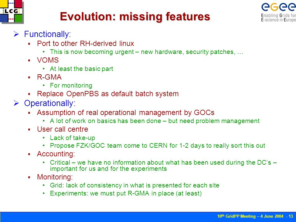 10 th GridPP Meeting – 4 June Evolution: missing features Functionally: Port to other RH-derived linux This is now becoming urgent – new hardware, security patches, … VOMS At least the basic part R-GMA For monitoring Replace OpenPBS as default batch system Operationally: Assumption of real operational management by GOCs A lot of work on basics has been done – but need problem management User call centre Lack of take-up Propose FZK/GOC team come to CERN for 1-2 days to really sort this out Accounting: Critical – we have no information about what has been used during the DCs – important for us and for the experiments Monitoring: Grid: lack of consistency in what is presented for each site Experiments: we must put R-GMA in place (at least)