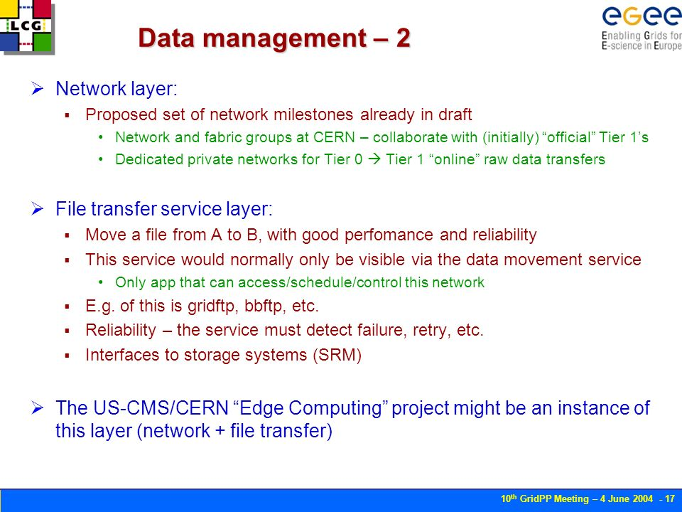 10 th GridPP Meeting – 4 June Data management – 2 Network layer: Proposed set of network milestones already in draft Network and fabric groups at CERN – collaborate with (initially) official Tier 1s Dedicated private networks for Tier 0 Tier 1 online raw data transfers File transfer service layer: Move a file from A to B, with good perfomance and reliability This service would normally only be visible via the data movement service Only app that can access/schedule/control this network E.g.