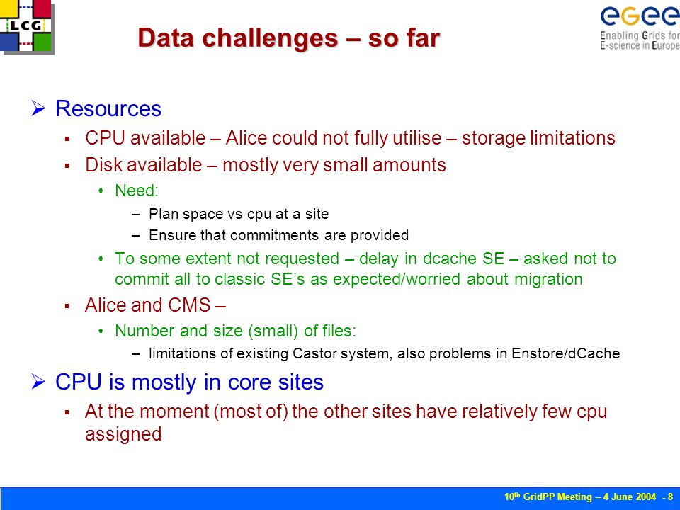10 th GridPP Meeting – 4 June Data challenges – so far Resources CPU available – Alice could not fully utilise – storage limitations Disk available – mostly very small amounts Need: –Plan space vs cpu at a site –Ensure that commitments are provided To some extent not requested – delay in dcache SE – asked not to commit all to classic SEs as expected/worried about migration Alice and CMS – Number and size (small) of files: –limitations of existing Castor system, also problems in Enstore/dCache CPU is mostly in core sites At the moment (most of) the other sites have relatively few cpu assigned