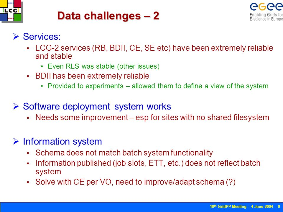 10 th GridPP Meeting – 4 June 2004 - 10 RLS issues RLS performance was biggest problem Many fixes made during challenge: CLI tools based on C++ API in place on Java tools Added support for non-SE entries Additional tools (register with existing guid) Case sensitivity Performance analysis – usage of metadata queries Lack of bulk operations No support for transactions Still unresolved service performance issue (see degradation) – seems to be server related No data loss or extended service downtime Replication tests with CNAF Not really tested by CMS