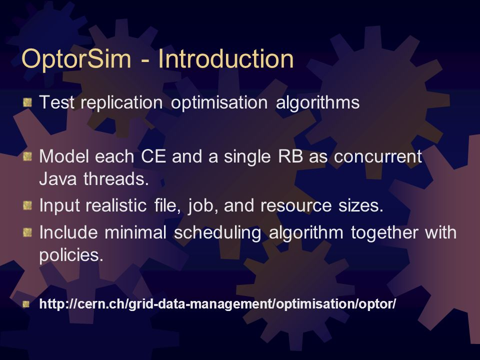 OptorSim - Introduction Test replication optimisation algorithms Model each CE and a single RB as concurrent Java threads.