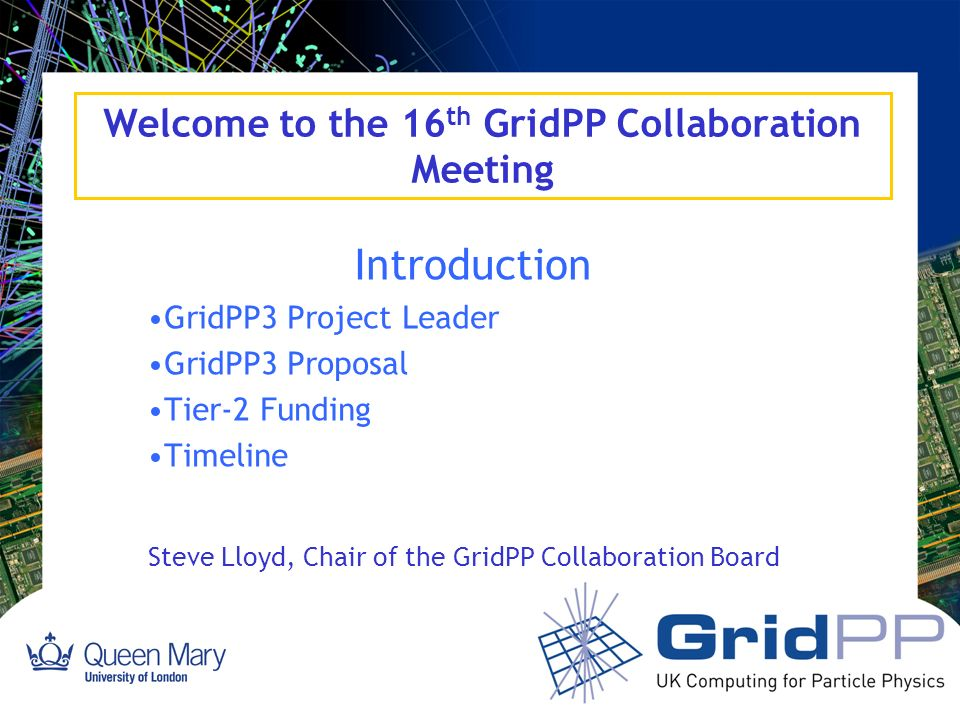 Welcome to the 16 th GridPP Collaboration Meeting Introduction GridPP3 Project Leader GridPP3 Proposal Tier-2 Funding Timeline Steve Lloyd, Chair of the GridPP Collaboration Board