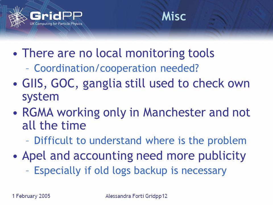 1 February 2005Alessandra Forti Gridpp12 Misc There are no local monitoring tools –Coordination/cooperation needed? GIIS, GOC, ganglia still used to c