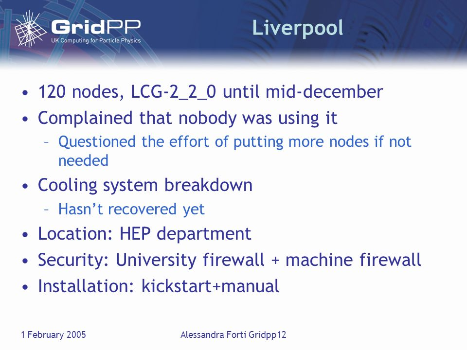1 February 2005Alessandra Forti Gridpp12 Liverpool 120 nodes, LCG-2_2_0 until mid-december Complained that nobody was using it –Questioned the effort