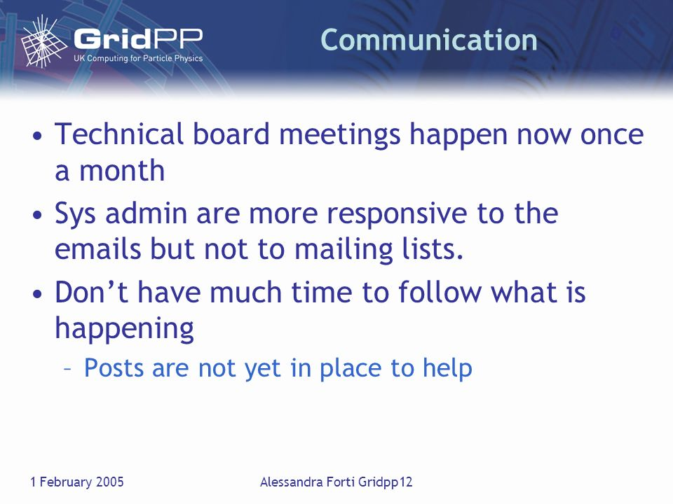 1 February 2005Alessandra Forti Gridpp12 Communication Technical board meetings happen now once a month Sys admin are more responsive to the emails bu