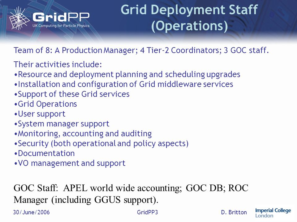 D. Britton30/June/2006GridPP3 Grid Deployment Staff (Operations) Team of 8: A Production Manager; 4 Tier-2 Coordinators; 3 GOC staff. Their activities