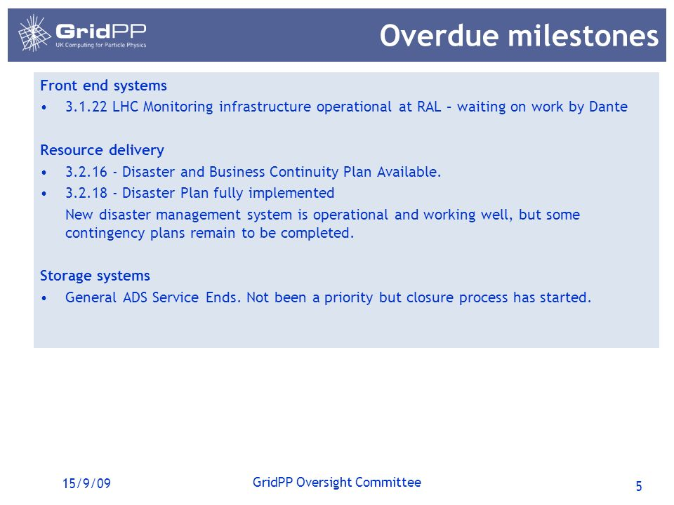 5 GridPP Oversight Committee 15/9/09 Overdue milestones Front end systems 3.1.22 LHC Monitoring infrastructure operational at RAL – waiting on work by Dante Resource delivery 3.2.16 - Disaster and Business Continuity Plan Available.