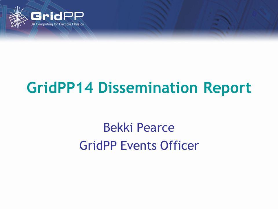 GridPP14 Dissemination Report Bekki Pearce GridPP Events Officer