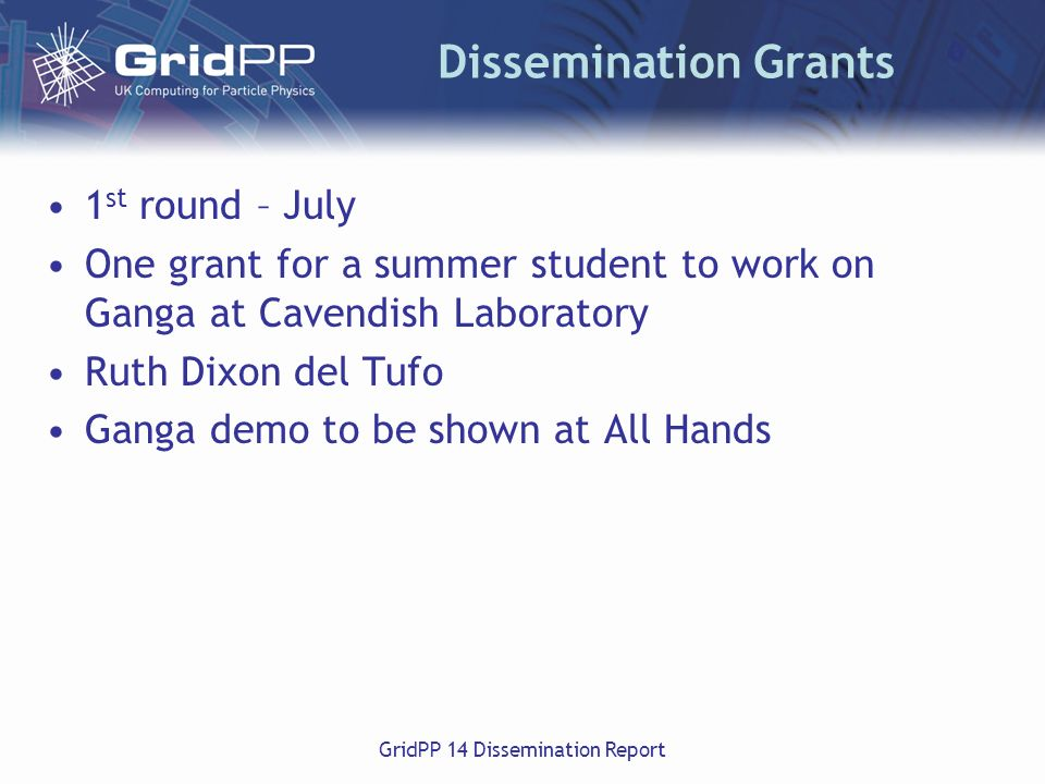 GridPP 14 Dissemination Report Dissemination Grants 1 st round – July One grant for a summer student to work on Ganga at Cavendish Laboratory Ruth Dixon del Tufo Ganga demo to be shown at All Hands