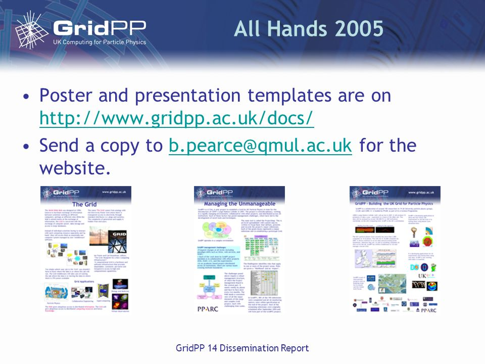 GridPP 14 Dissemination Report All Hands 2005 Poster and presentation templates are on http://www.gridpp.ac.uk/docs/ http://www.gridpp.ac.uk/docs/ Send a copy to b.pearce@qmul.ac.uk for the website.b.pearce@qmul.ac.uk