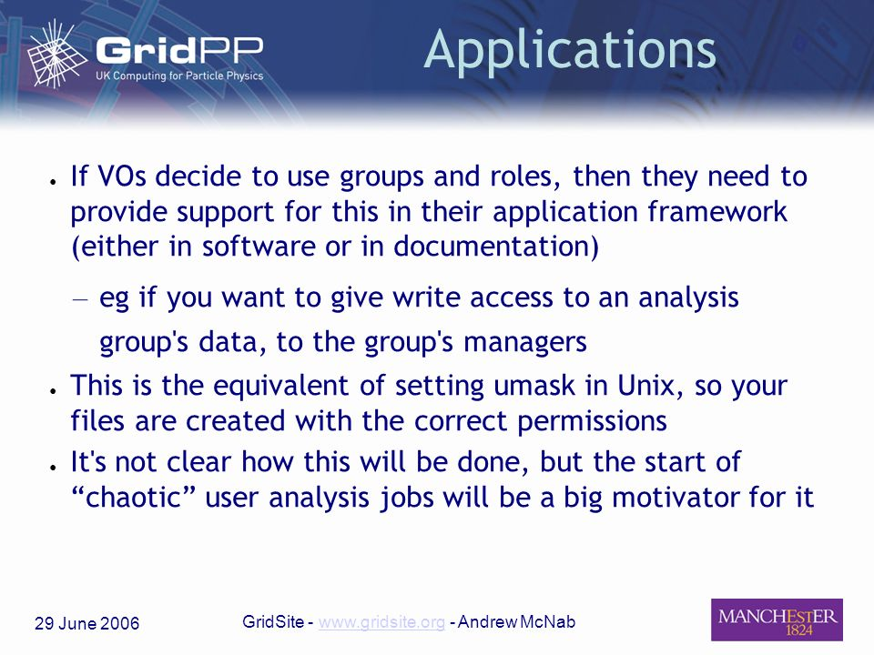 29 June 2006 GridSite - www.gridsite.org - Andrew McNabwww.gridsite.org Applications If VOs decide to use groups and roles, then they need to provide