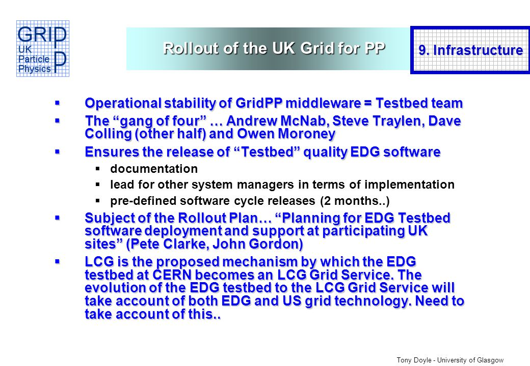 Tony Doyle - University of Glasgow Rollout of the UK Grid for PP Operational stability of GridPP middleware = Testbed team Operational stability of GridPP middleware = Testbed team The gang of four … Andrew McNab, Steve Traylen, Dave Colling (other half) and Owen Moroney The gang of four … Andrew McNab, Steve Traylen, Dave Colling (other half) and Owen Moroney Ensures the release of Testbed quality EDG software Ensures the release of Testbed quality EDG software documentation lead for other system managers in terms of implementation pre-defined software cycle releases (2 months..) Subject of the Rollout Plan… Planning for EDG Testbed software deployment and support at participating UK sites (Pete Clarke, John Gordon) Subject of the Rollout Plan… Planning for EDG Testbed software deployment and support at participating UK sites (Pete Clarke, John Gordon) LCG is the proposed mechanism by which the EDG testbed at CERN becomes an LCG Grid Service.
