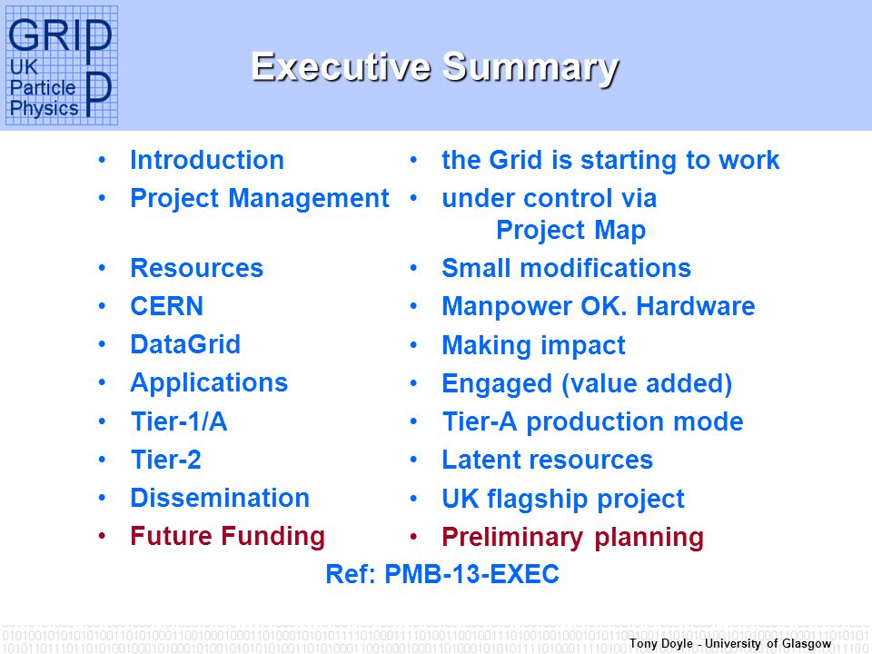 Tony Doyle - University of Glasgow Executive Summary Introduction Project Management Resources CERN DataGrid Applications Tier-1/A Tier-2 Dissemination Future Funding Ref: PMB-13-EXEC the Grid is starting to work under control via Project Map Small modifications Manpower OK.