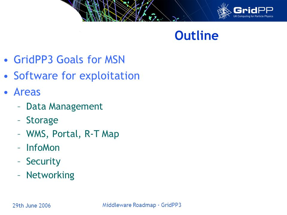 29th June 2006 Middleware Roadmap - GridPP3 Outline GridPP3 Goals for MSN Software for exploitation Areas –Data Management –Storage –WMS, Portal, R-T Map –InfoMon –Security –Networking
